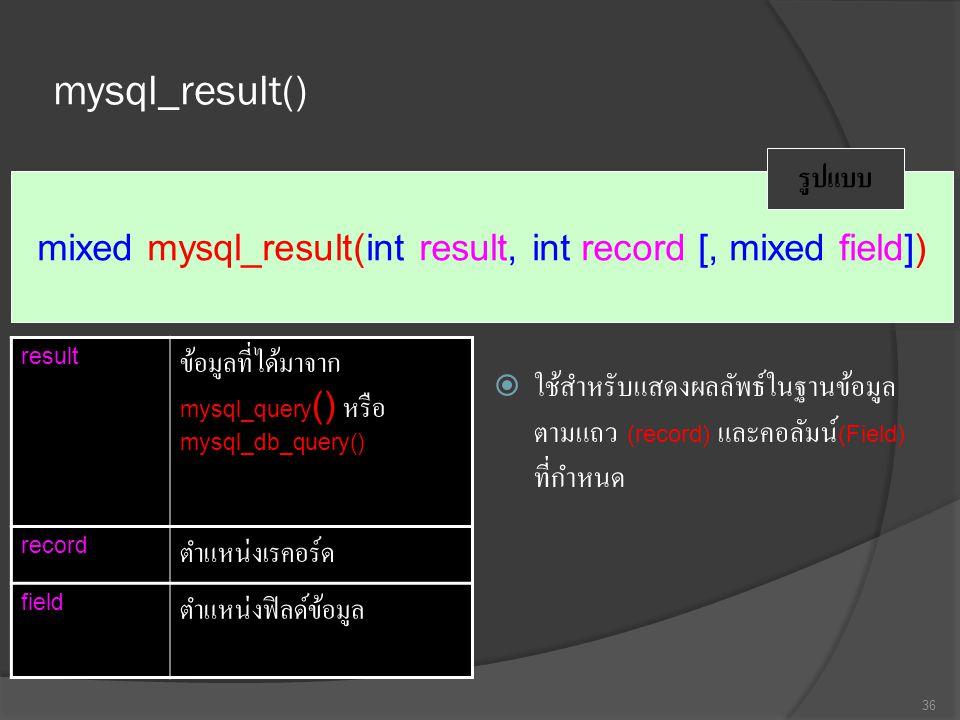 mysql_result()  ใช้สำหรับแสดงผลลัพธ์ในฐานข้อมูล ตามแถว (record) และคอลัมน์ (Field) ที่กำหนด 36 mixed mysql_result(int result, int record [, mixed field]) รูปแบบ result ข้อมูลที่ได้มาจาก mysql_query () หรือ mysql_db_query() record ตำแหน่งเรคอร์ด field ตำแหน่งฟิลด์ข้อมูล