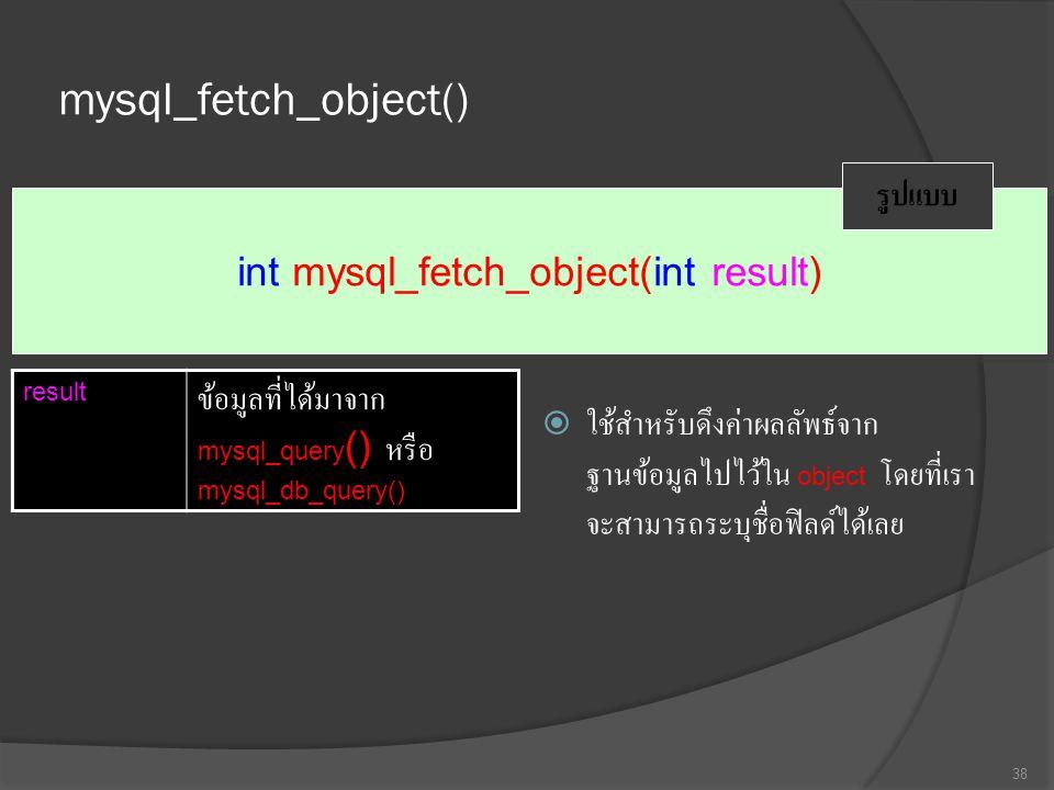 mysql_fetch_object()  ใช้สำหรับดึงค่าผลลัพธ์จาก ฐานข้อมูลไปไว้ใน object โดยที่เรา จะสามารถระบุชื่อฟิลด์ได้เลย 38 int mysql_fetch_object(int result) รูปแบบ result ข้อมูลที่ได้มาจาก mysql_query () หรือ mysql_db_query()