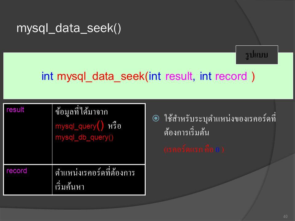 mysql_data_seek()  ใช้สำหรับระบุตำแหน่งของเรคอร์ดที่ ต้องการเริ่มต้น ( เรคอร์ดแรก คือ 0 ) 40 int mysql_data_seek(int result, int record ) รูปแบบ result ข้อมูลที่ได้มาจาก mysql_query () หรือ mysql_db_query() record ตำแหน่งเรคอร์ดที่ต้องการ เริ่มค้นหา