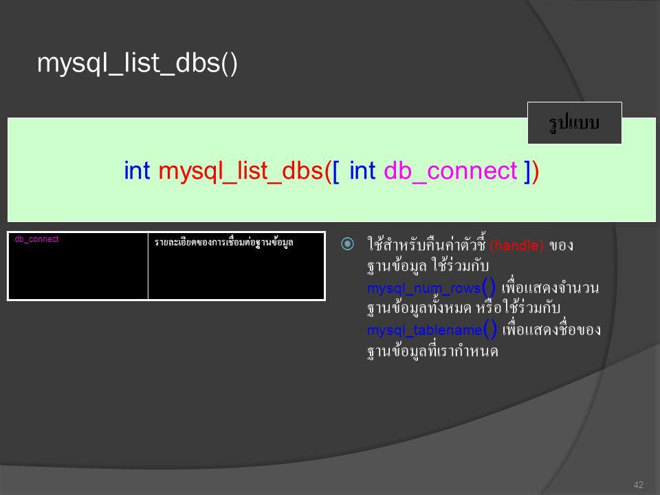 mysql_list_dbs()  ใช้สำหรับคืนค่าตัวชี้ (handle) ของ ฐานข้อมูล ใช้ร่วมกับ mysql_num_rows () เพื่อแสดงจำนวน ฐานข้อมูลทั้งหมด หรือใช้ร่วมกับ mysql_tablename () เพื่อแสดงชื่อของ ฐานข้อมูลที่เรากำหนด 42 int mysql_list_dbs([ int db_connect ]) รูปแบบ db_connect รายละเอียดของการเชื่อมต่อฐานข้อมูล