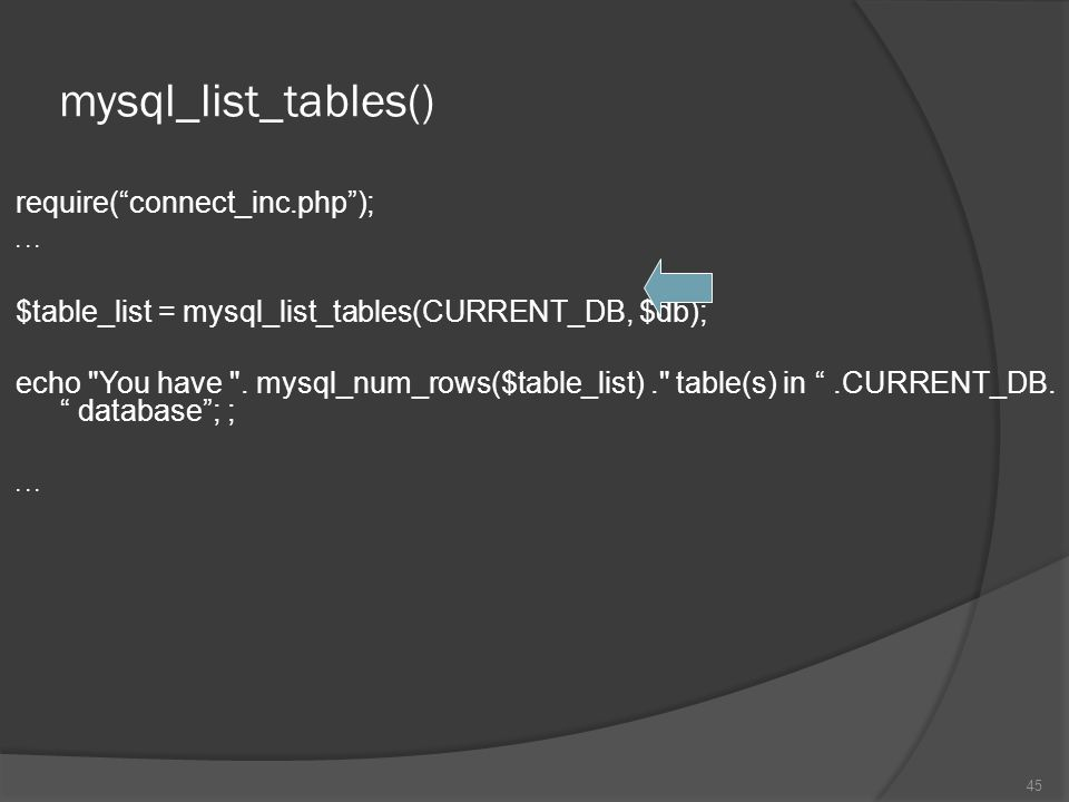 "mysql_list_tables() require(""connect_inc.php"");... $table_list = mysql_list_tables(CURRENT_DB, $db); echo"