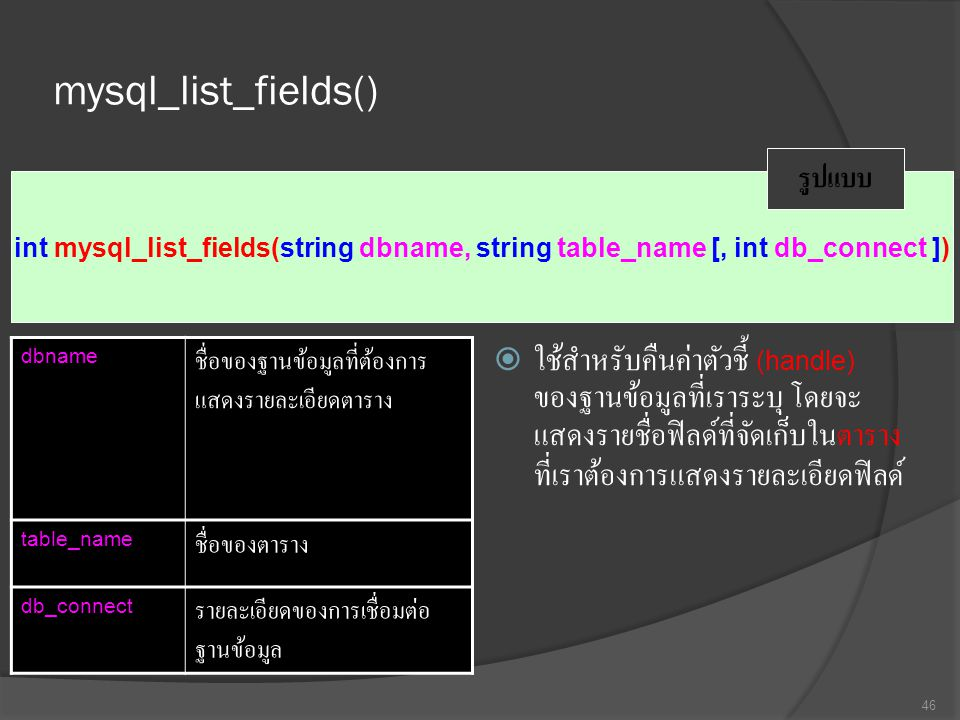 mysql_list_fields()  ใช้สำหรับคืนค่าตัวชี้ (handle) ของฐานข้อมูลที่เราระบุ โดยจะ แสดงรายชื่อฟิลด์ที่จัดเก็บในตาราง ที่เราต้องการแสดงรายละเอียดฟิลด์ 46 int mysql_list_fields(string dbname, string table_name [, int db_connect ]) รูปแบบ dbname ชื่อของฐานข้อมูลที่ต้องการ แสดงรายละเอียดตาราง table_name ชื่อของตาราง db_connect รายละเอียดของการเชื่อมต่อ ฐานข้อมูล