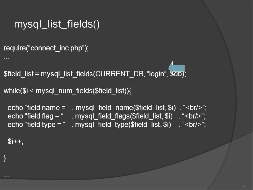 "mysql_list_fields() require(""connect_inc.php"");... $field_list = mysql_list_fields(CURRENT_DB, ""login"", $db); while($i < mysql_num_fields($field_list)"