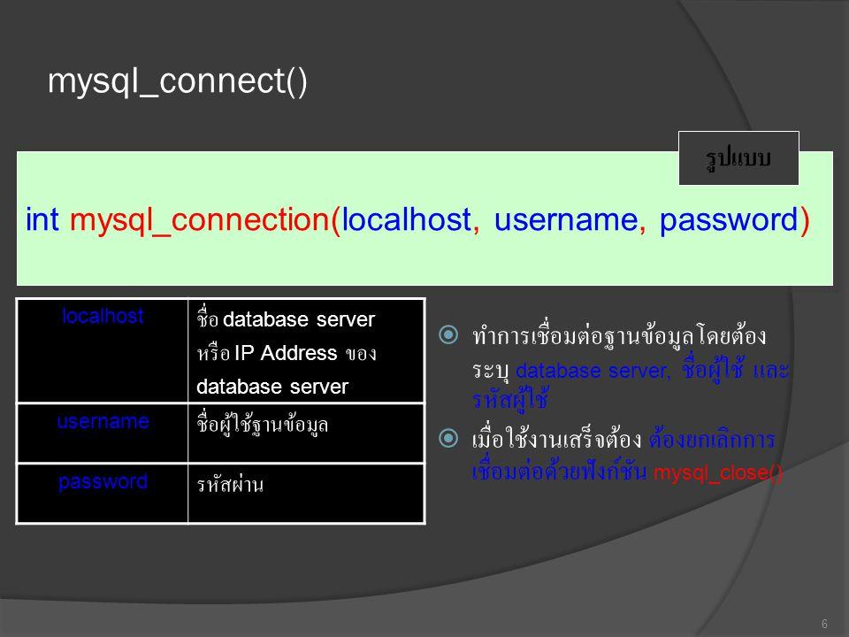 mysql_connect()  ทำการเชื่อมต่อฐานข้อมูลโดยต้อง ระบุ database server, ชื่อผู้ใช้ และ รหัสผู้ใช้  เมื่อใช้งานเสร็จต้อง ต้องยกเลิกการ เชื่อมต่อด้วยฟังก์ชัน mysql_close() 6 int mysql_connection(localhost, username, password) รูปแบบ localhost ชื่อ database server หรือ IP Address ของ database server usernameชื่อผู้ใช้ฐานข้อมูล passwordรหัสผ่าน