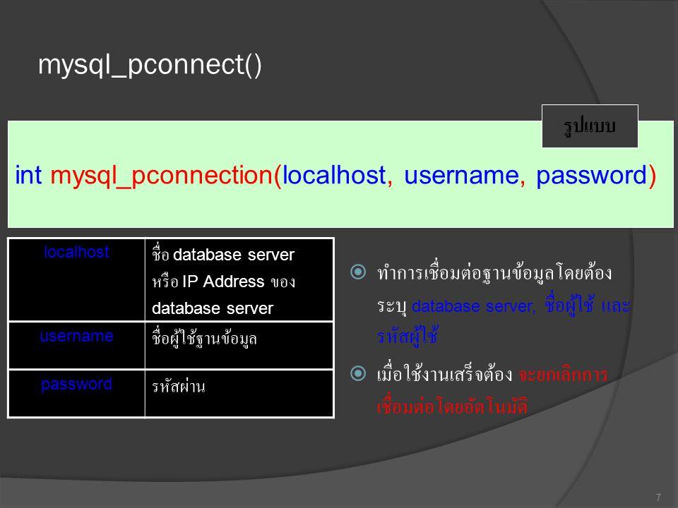 mysql_pconnect()  ทำการเชื่อมต่อฐานข้อมูลโดยต้อง ระบุ database server, ชื่อผู้ใช้ และ รหัสผู้ใช้  เมื่อใช้งานเสร็จต้อง จะยกเลิกการ เชื่อมต่อโดยอัตโนมัติ 7 int mysql_pconnection(localhost, username, password) รูปแบบ localhost ชื่อ database server หรือ IP Address ของ database server usernameชื่อผู้ใช้ฐานข้อมูล passwordรหัสผ่าน