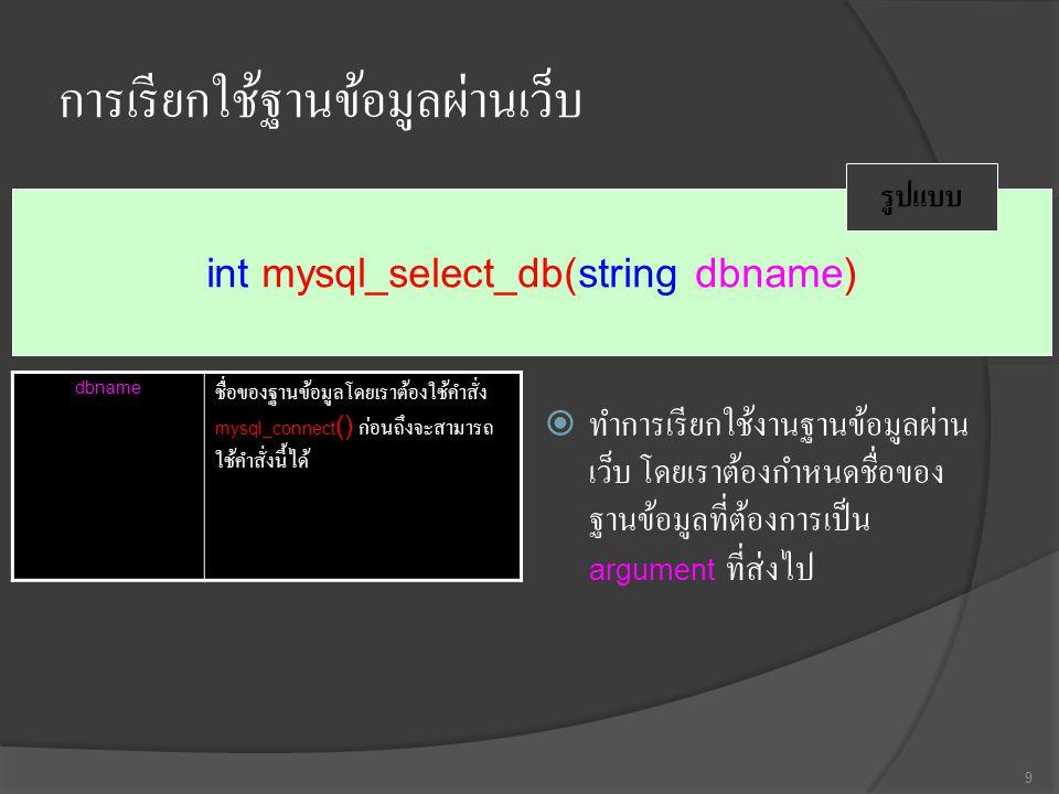 การเรียกใช้ฐานข้อมูลผ่านเว็บ  ทำการเรียกใช้งานฐานข้อมูลผ่าน เว็บ โดยเราต้องกำหนดชื่อของ ฐานข้อมูลที่ต้องการเป็น argument ที่ส่งไป 9 int mysql_select_db(string dbname) รูปแบบ dbname ชื่อของฐานข้อมูลโดยเราต้องใช้คำสั่ง mysql_connect () ก่อนถึงจะสามารถ ใช้คำสั่งนี้ได้