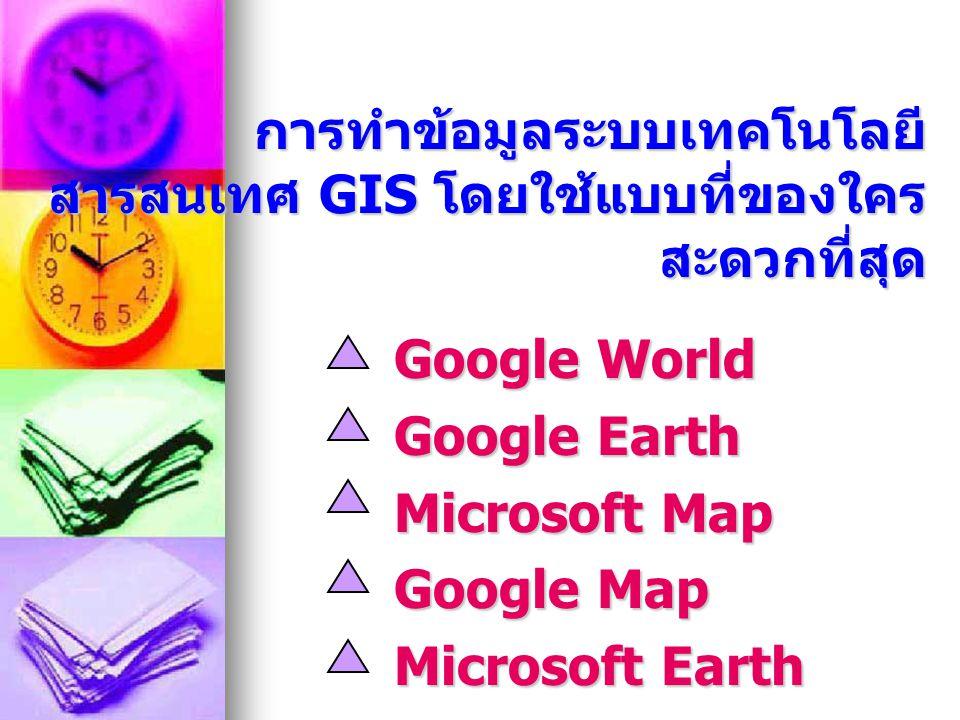 การทำข้อมูลระบบเทคโนโลยี สารสนเทศ GIS โดยใช้แบบที่ของใคร สะดวกที่สุด Google World Google Earth Microsoft Map Google Map Microsoft Earth