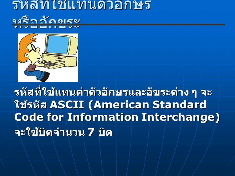 รหัสที่ใช้แทนตัวอักษร หรืออักขระ รหัสที่ใช้แทนค่าตัวอักษรและอัขระต่าง ๆ จะ ใช้รหัส ASCII (American Standard Code for Information Interchange) จะใช้บิตจำนวน 7 บิต