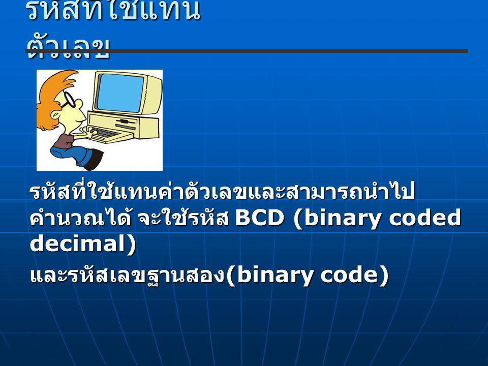 รหัสที่ใช้แทน ตัวเลข รหัสที่ใช้แทนค่าตัวเลขและสามารถนำไป คำนวณได้ จะใช้รหัส BCD (binary coded decimal) และรหัสเลขฐานสอง (binary code)