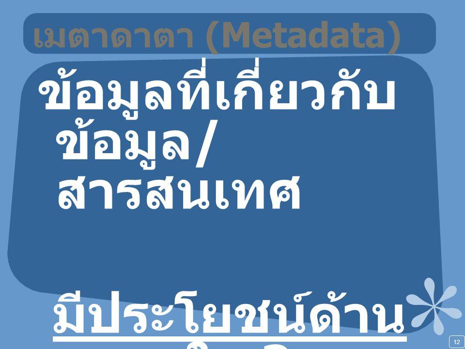 12 เมตาดาตา (Metadata) ข้อมูลที่เกี่ยวกับ ข้อมูล / สารสนเทศ มีประโยชน์ด้าน ใด ?