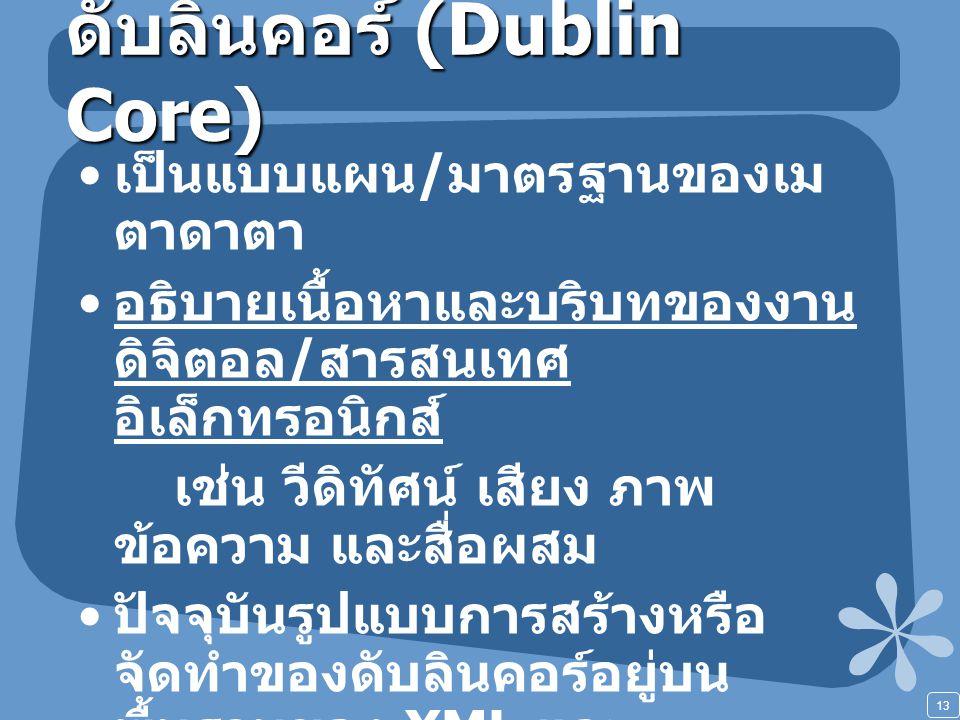 13 ดับลินคอร์ (Dublin Core) เป็นแบบแผน / มาตรฐานของเม ตาดาตา อธิบายเนื้อหาและบริบทของงาน ดิจิตอล / สารสนเทศ อิเล็กทรอนิกส์ เช่น วีดิทัศน์ เสียง ภาพ ข้อความ และสื่อผสม ปัจจุบันรูปแบบการสร้างหรือ จัดทำของดับลินคอร์อยู่บน พื้นฐานของ XML และ Resource Description Framework (RDF)