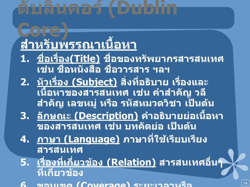14 ดับลินคอร์ (Dublin Core) สำหรับพรรณาเนื้อหา 1. ชื่อเรื่อง (Title) ชื่อของทรัพยากรสารสนเทศ เช่น ชื่อหนังสือ ชื่อวารสาร ฯลฯ 2. หัวเรื่อง (Subject) สิ