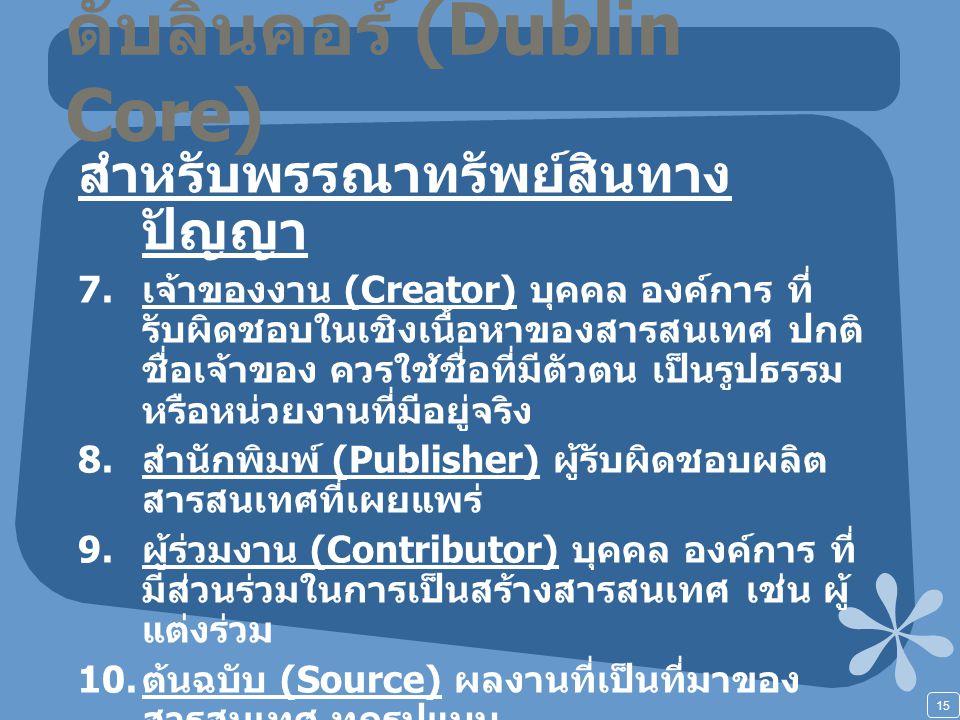 15 ดับลินคอร์ (Dublin Core) สำหรับพรรณาทรัพย์สินทาง ปัญญา 7. เจ้าของงาน (Creator) บุคคล องค์การ ที่ รับผิดชอบในเชิงเนื้อหาของสารสนเทศ ปกติ ชื่อเจ้าของ