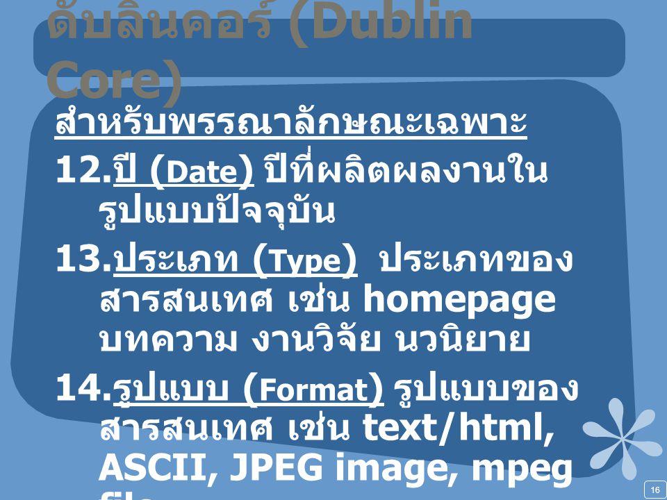 16 ดับลินคอร์ (Dublin Core) สำหรับพรรณาลักษณะเฉพาะ 12. ปี ( Date ) ปีที่ผลิตผลงานใน รูปแบบปัจจุบัน 13. ประเภท ( Type ) ประเภทของ สารสนเทศ เช่น homepag