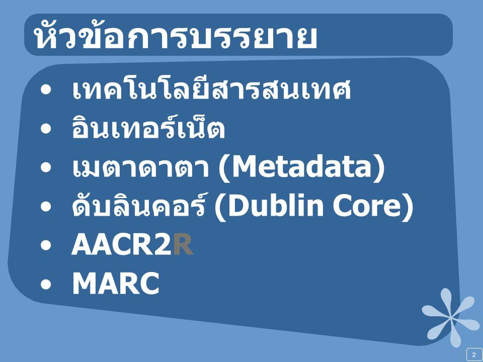 2 หัวข้อการบรรยาย เทคโนโลยีสารสนเทศ อินเทอร์เน็ต เมตาดาตา (Metadata) ดับลินคอร์ (Dublin Core) AACR2R MARC