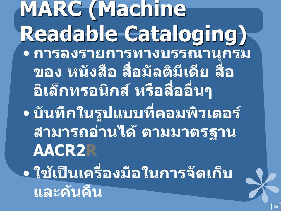 20 MARC (Machine Readable Cataloging) การลงรายการทางบรรณานุกรม ของ หนังสือ สื่อมัลติมีเดีย สื่อ อิเล็กทรอนิกส์ หรือสื่ออื่นๆ บันทึกในรูปแบบที่คอมพิวเตอร์ สามารถอ่านได้ ตามมาตรฐาน AACR2R ใช้เป็นเครื่องมือในการจัดเก็บ และค้นคืน