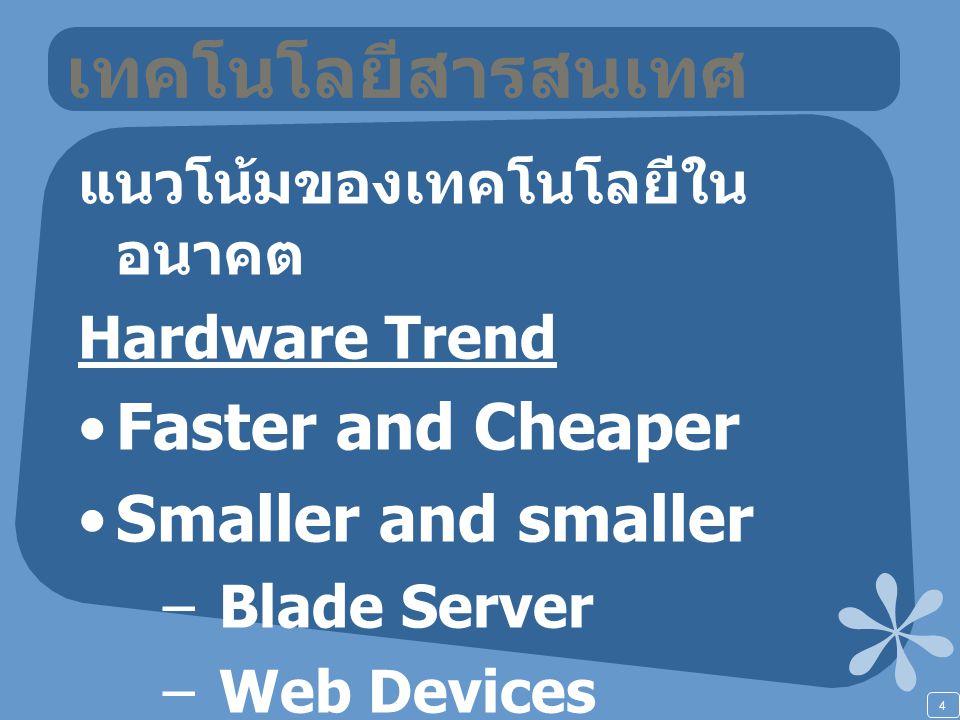 4 เทคโนโลยีสารสนเทศ แนวโน้มของเทคโนโลยีใน อนาคต Hardware Trend Faster and Cheaper Smaller and smaller –Blade Server –Web Devices