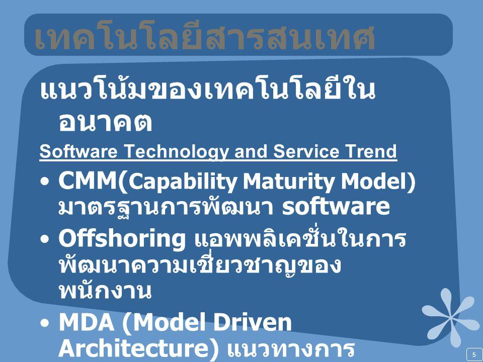 5 เทคโนโลยีสารสนเทศ แนวโน้มของเทคโนโลยีใน อนาคต Software Technology and Service Trend CMM( Capability Maturity Model) มาตรฐานการพัฒนา software Offshoring แอพพลิเคชั่นในการ พัฒนาความเชี่ยวชาญของ พนักงาน MDA (Model Driven Architecture) แนวทางการ ออกแบบสถาปัตยกรรมซอฟแวร์