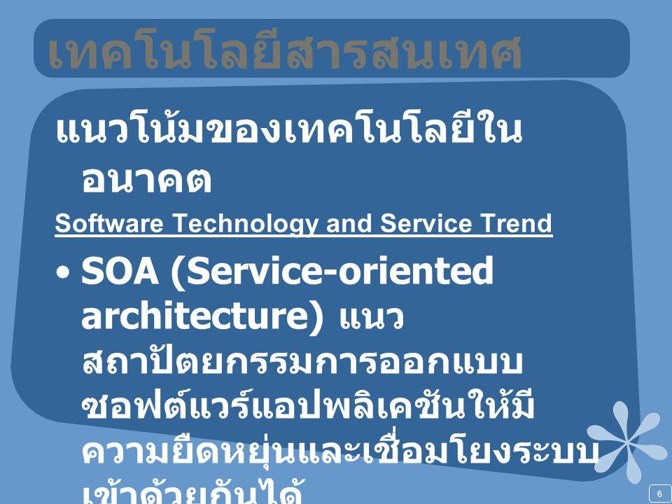 6 เทคโนโลยีสารสนเทศ แนวโน้มของเทคโนโลยีใน อนาคต Software Technology and Service Trend SOA (Service-oriented architecture) แนว สถาปัตยกรรมการออกแบบ ซอฟต์แวร์แอปพลิเคชันให้มี ความยืดหยุ่นและเชื่อมโยงระบบ เข้าด้วยกันได้ Open Source