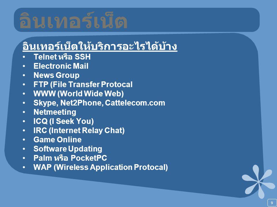 9 อินเทอร์เน็ต อินเทอร์เน็ตให้บริการอะไรได้บ้าง Telnet หรือ SSH Electronic Mail News Group FTP (File Transfer Protocal WWW (World Wide Web) Skype, Net2Phone, Cattelecom.com Netmeeting ICQ (I Seek You) IRC (Internet Relay Chat) Game Online Software Updating Palm หรือ PocketPC WAP (Wireless Application Protocal)
