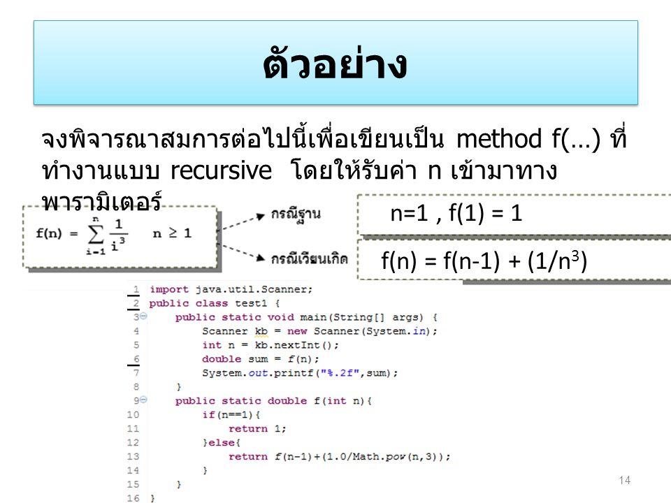 ตัวอย่าง 14 จงพิจารณาสมการต่อไปนี้เพื่อเขียนเป็น method f(…) ที่ ทำงานแบบ recursive โดยให้รับค่า n เข้ามาทาง พารามิเตอร์ n=1, f(1) = 1 f(n) = f(n-1) +