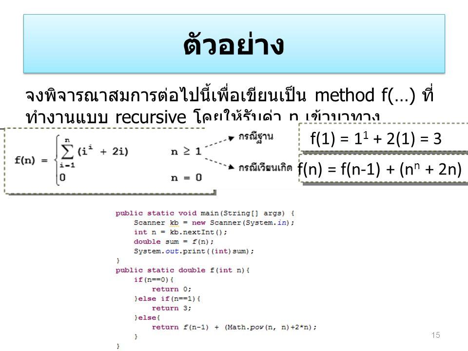 ตัวอย่าง 15 จงพิจารณาสมการต่อไปนี้เพื่อเขียนเป็น method f(…) ที่ ทำงานแบบ recursive โดยให้รับค่า n เข้ามาทาง พารามิเตอร์ f(1) = 1 1 + 2(1) = 3 f(n) =