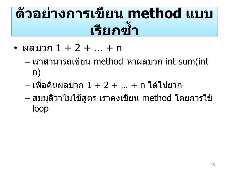 ตัวอย่างการเขียน method แบบ เรียกซ้ำ ผลบวก 1 + 2 + … + n – เราสามารถเขียน method หาผลบวก int sum(int n) – เพื่อคืนผลบวก 1 + 2 + … + n ได้ไม่ยาก – สมมุ