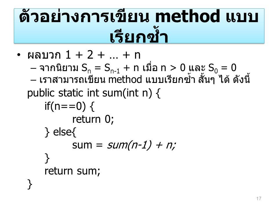 ตัวอย่างการเขียน method แบบ เรียกซ้ำ ผลบวก 1 + 2 + … + n – จากนิยาม S n = S n-1 + n เมื่อ n > 0 และ S 0 = 0 – เราสามารถเขียน method แบบเรียกซ้ำ สั้นๆ