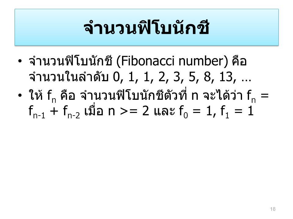 จำนวนฟิโบนักชี จำนวนฟิโบนักชี (Fibonacci number) คือ จำนวนในลำดับ 0, 1, 1, 2, 3, 5, 8, 13, … ให้ f n คือ จำนวนฟิโบนักชีตัวที่ n จะได้ว่า f n = f n-1 +