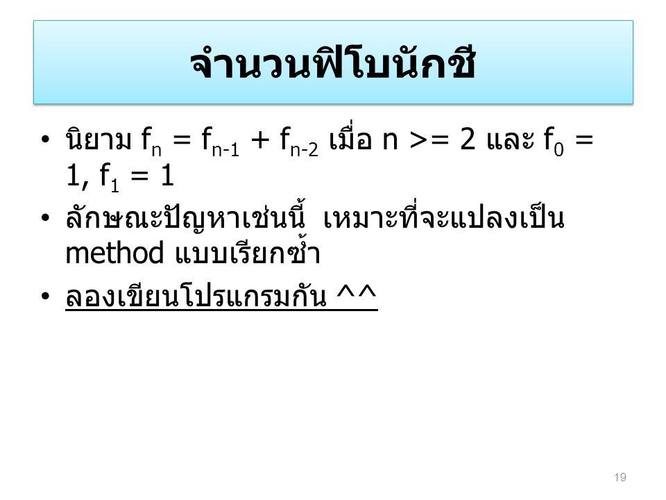 จำนวนฟิโบนักชี นิยาม f n = f n-1 + f n-2 เมื่อ n >= 2 และ f 0 = 1, f 1 = 1 ลักษณะปัญหาเช่นนี้ เหมาะที่จะแปลงเป็น method แบบเรียกซ้ำ ลองเขียนโปรแกรมกัน