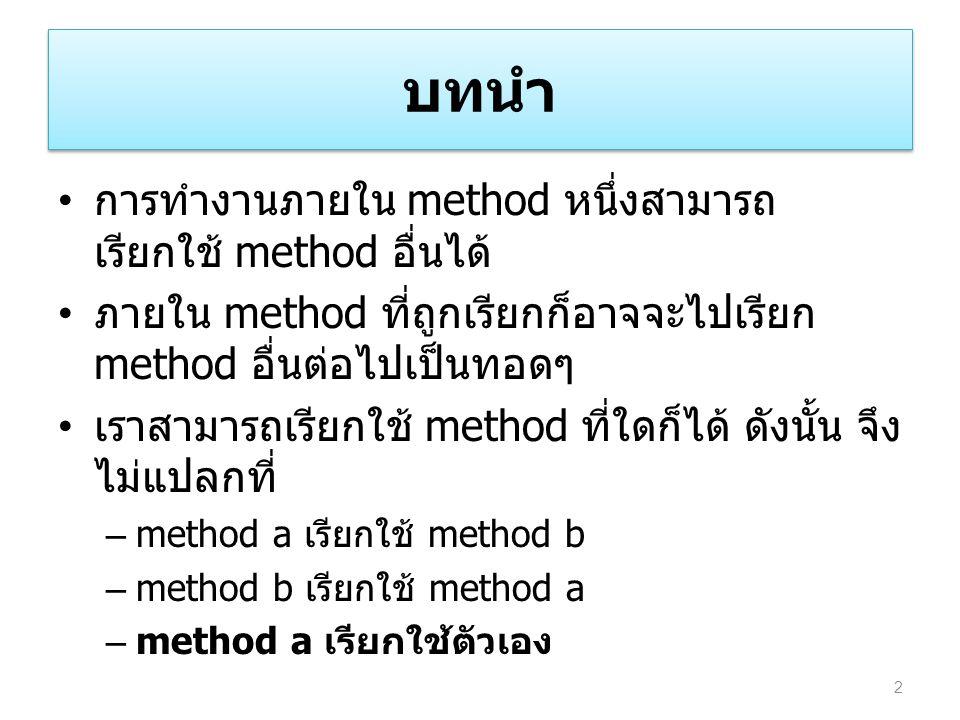 บทนำ การทำงานภายใน method หนึ่งสามารถ เรียกใช้ method อื่นได้ ภายใน method ที่ถูกเรียกก็อาจจะไปเรียก method อื่นต่อไปเป็นทอดๆ เราสามารถเรียกใช้ method