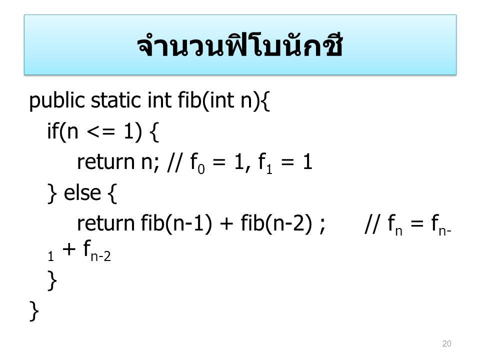 จำนวนฟิโบนักชี public static int fib(int n){ if(n <= 1) { return n; // f 0 = 1, f 1 = 1 } else { return fib(n-1) + fib(n-2) ;// f n = f n- 1 + f n-2 }