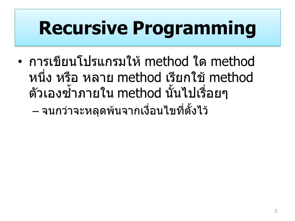 Recursive Programming การเขียนโปรแกรมให้ method ใด method หนึ่ง หรือ หลาย method เรียกใช้ method ตัวเองซ้ำภายใน method นั้นไปเรื่อยๆ – จนกว่าจะหลุดพ้น