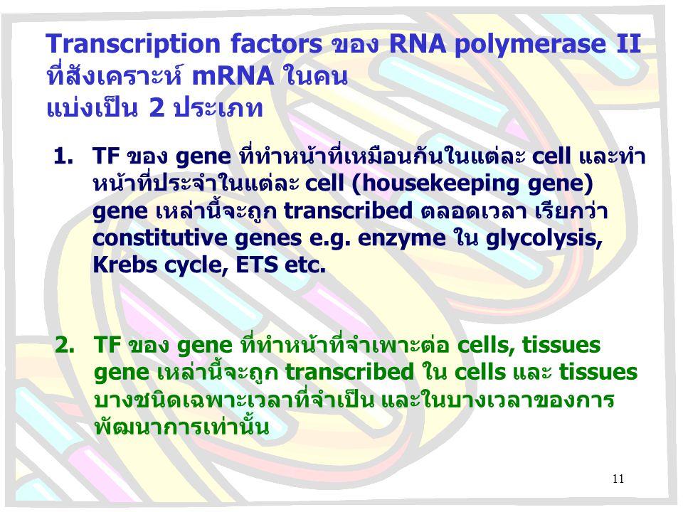 Transcription factors ของ RNA polymerase II ที่สังเคราะห์ mRNA ในคน แบ่งเป็น 2 ประเภท 1.TF ของ gene ที่ทำหน้าที่เหมือนกันในแต่ละ cell และทำ หน้าที่ประ