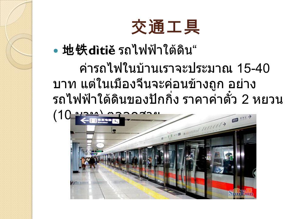交通工具 地铁 dìtiě รถไฟฟ้าใต้ดิน ค่ารถไฟในบ้านเราจะประมาณ 15-40 บาท แต่ในเมืองจีนจะค่อนข้างถูก อย่าง รถไฟฟ้าใต้ดินของปักกิ่ง ราคาค่าตั๋ว 2 หยวน (10 บาท ) ตลอดสาย