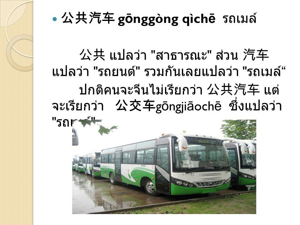 公共汽车 g ō nggòng qìch ē รถเมล์ 公共 แปลว่า สาธารณะ ส่วน 汽车 แปลว่า รถยนต์ รวมกันเลยแปลว่า รถเมล์ ปกติคนจะจีนไม่เรียกว่า 公共汽车 แต่ จะเรียกว่า 公交车 g ō ngji ā och ē ซึ่งแปลว่า รถเมล์
