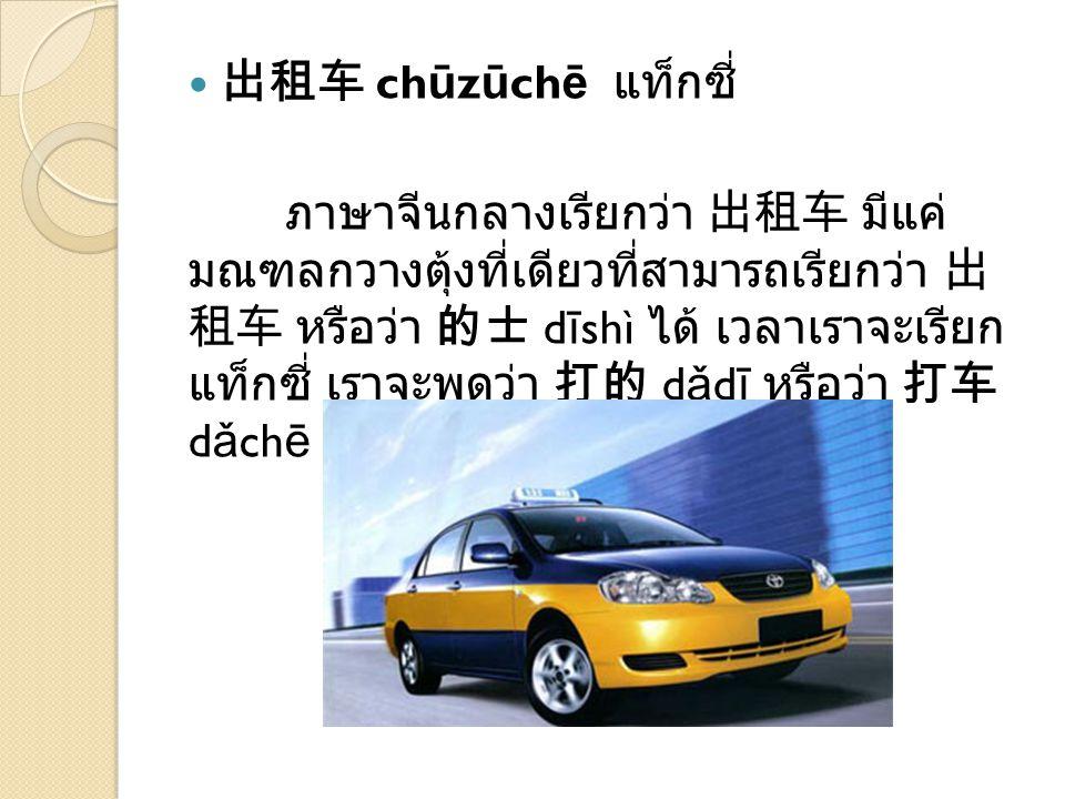 出租车 ch ū z ū ch ē แท็กซี่ ภาษาจีนกลางเรียกว่า 出租车 มีแค่ มณฑลกวางตุ้งที่เดียวที่สามารถเรียกว่า 出 租车 หรือว่า 的士 d ī shì ได้ เวลาเราจะเรียก แท็กซี่ เราจะพูดว่า 打的 d ǎ d ī หรือว่า 打车 d ǎ ch ē