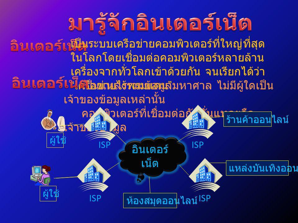 เครือข่ายอินเตอร์เน็ตทั่วโลกเชื่อมต่อกันโดย หน่วยงานที่เรียกว่า ผู้ให้บริการอินเตอร์เน็ต ( ISP ย่อมาจาก Internet Service Provider ) เป็นเจ้าของและ ผู้ดูแลระบบ แต่ไม่ใช่เจ้าของอินเตอร์เน็ต ทำหน้าที่เปิดบริการให้ผู้ใช้ทั่วไปเชื่อมต่อ คอมพิวเตอร์เข้ากับเครือข่ายของตนเพื่อต่อ เข้ากับอินเตอร์เน็ตอีกที โดยเก็บค่าบริการเป็นทอด ๆ ISP