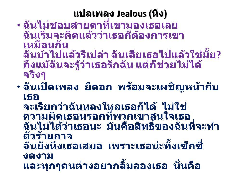 แปลเพลง Jealous ( หึง ) ฉันไม่ชอบสายตาที่เขามองเธอเลย ฉันเริ่มจะคิดแล้วว่าเธอก็ต้องการเขา เหมือนกัน ฉันบ้าไปแล้วรึเปล่า ฉันเสียเธอไปแล้วใช่มั้ย .