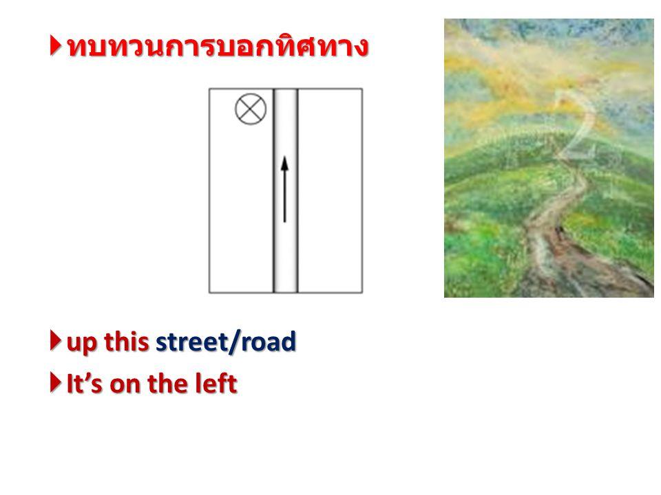  ทบทวนการบอกทิศทาง  up this street/road  It's on the left