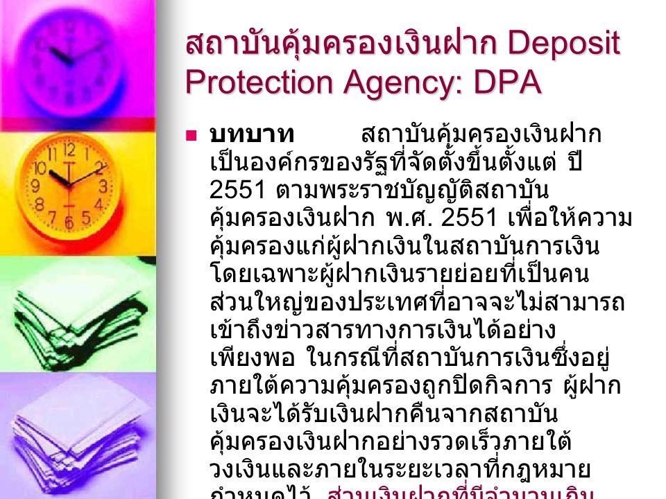 สถาบันคุ้มครองเงินฝาก Deposit Protection Agency: DPA บทบาท สถาบันคุ้มครองเงินฝาก เป็นองค์กรของรัฐที่จัดตั้งขึ้นตั้งแต่ ปี 2551 ตามพระราชบัญญัติสถาบัน