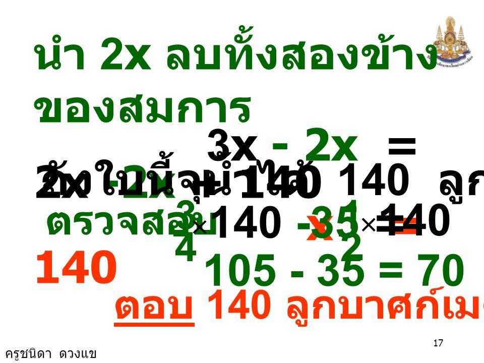 ครูชนิดา ดวงแข 16 นำ ค. ร. น. ของ 4 และ 2 คือ 4 คูณสองข้าง 3x - 140 = 2x นำ 140 บวกทั้งสอง ข้างของสมการ 3x - 140+140 = 2x + 140 3x = 2x +140 4 3x3x -