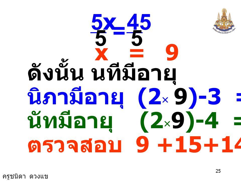 ครูชนิดา ดวงแข 24 ได้สมการ x+(2x-3)+(2x-4) = 38 x +2x - 3 + 2x - 4 = 38 5x - 7 = 38 นำ 7 บวกทั้งสองข้างของสมการ 5x - 7 + 7 = 38 +7 5x = 45 นำ 5 หารทั้