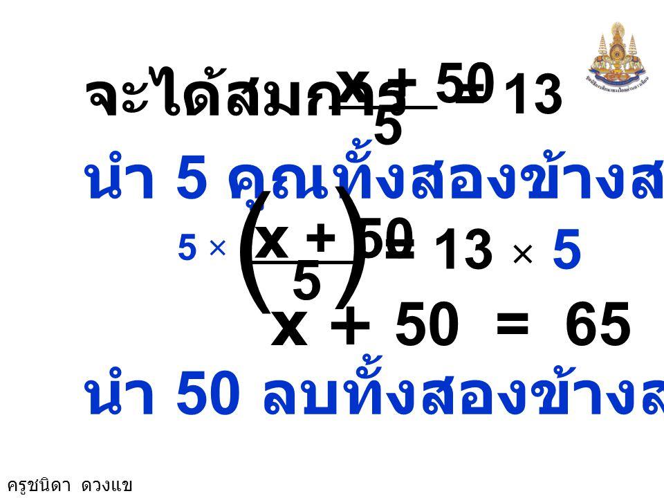 ครูชนิดา ดวงแข วิธีทำ ให้พ่อนำเงินมา สมทบ x บาท รวมกับเงินของแม่ 50 บาท รวมเงินทั้งหมด x + 50 บาท แบ่งให้ลูก 5 คน ลูกได้รับคนละ 13 บาท