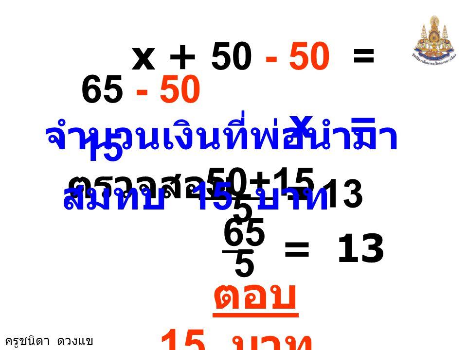 ครูชนิดา ดวงแข จะได้สมการ x + 50 = 13 5 นำ 5 คูณทั้งสองข้างสมการ x + 50 = 65 นำ 50 ลบทั้งสองข้างสมการ 5 × x + 50 = 13 × 5 5 ( (