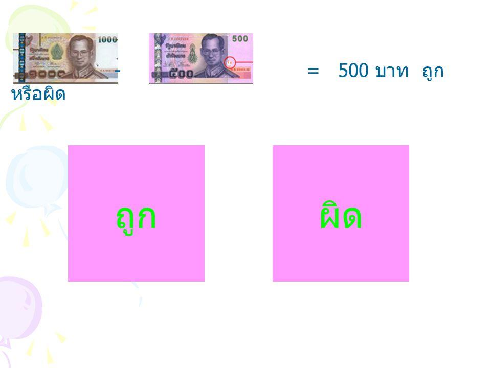 - = 500 บาท ถูก หรือผิด ถูกผิด