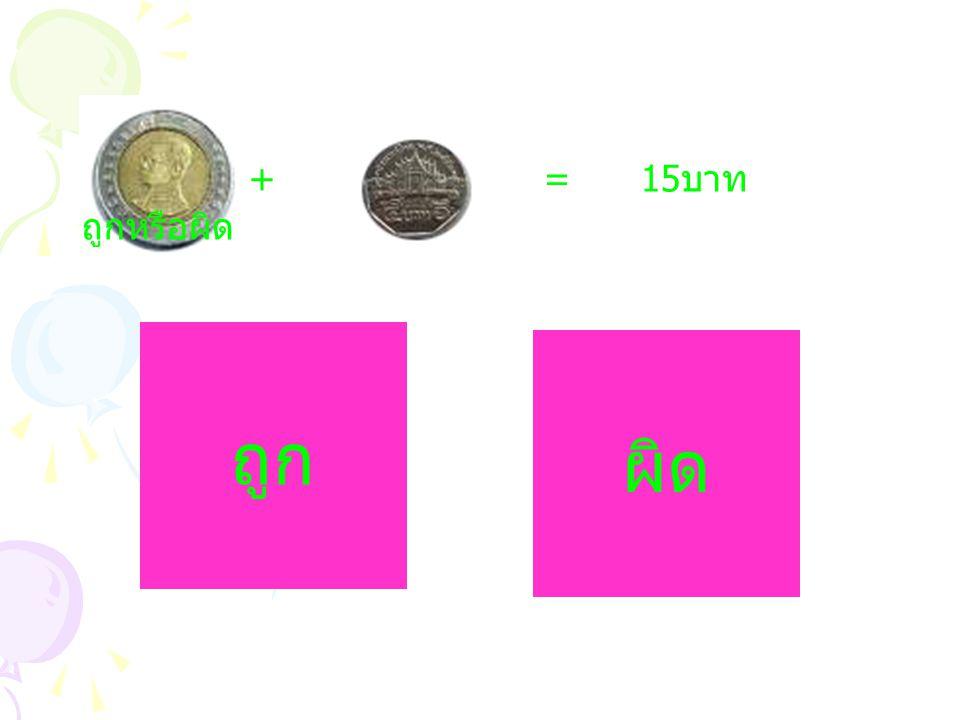 + = 15 บาท ถูกหรือผิด ถูก ผิด