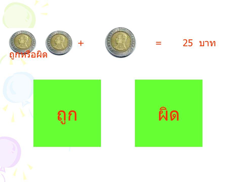 + = 25 บาท ถูกหรือผิด ถูกผิด