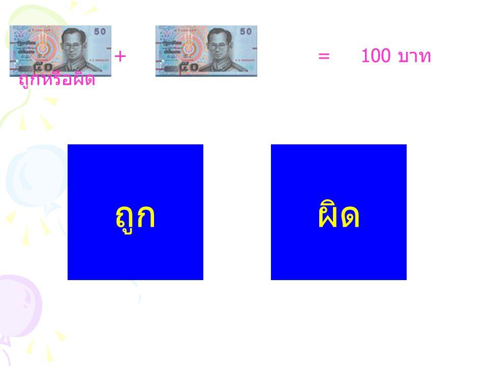 + = 100 บาท ถูกหรือผิด ถูกผิด