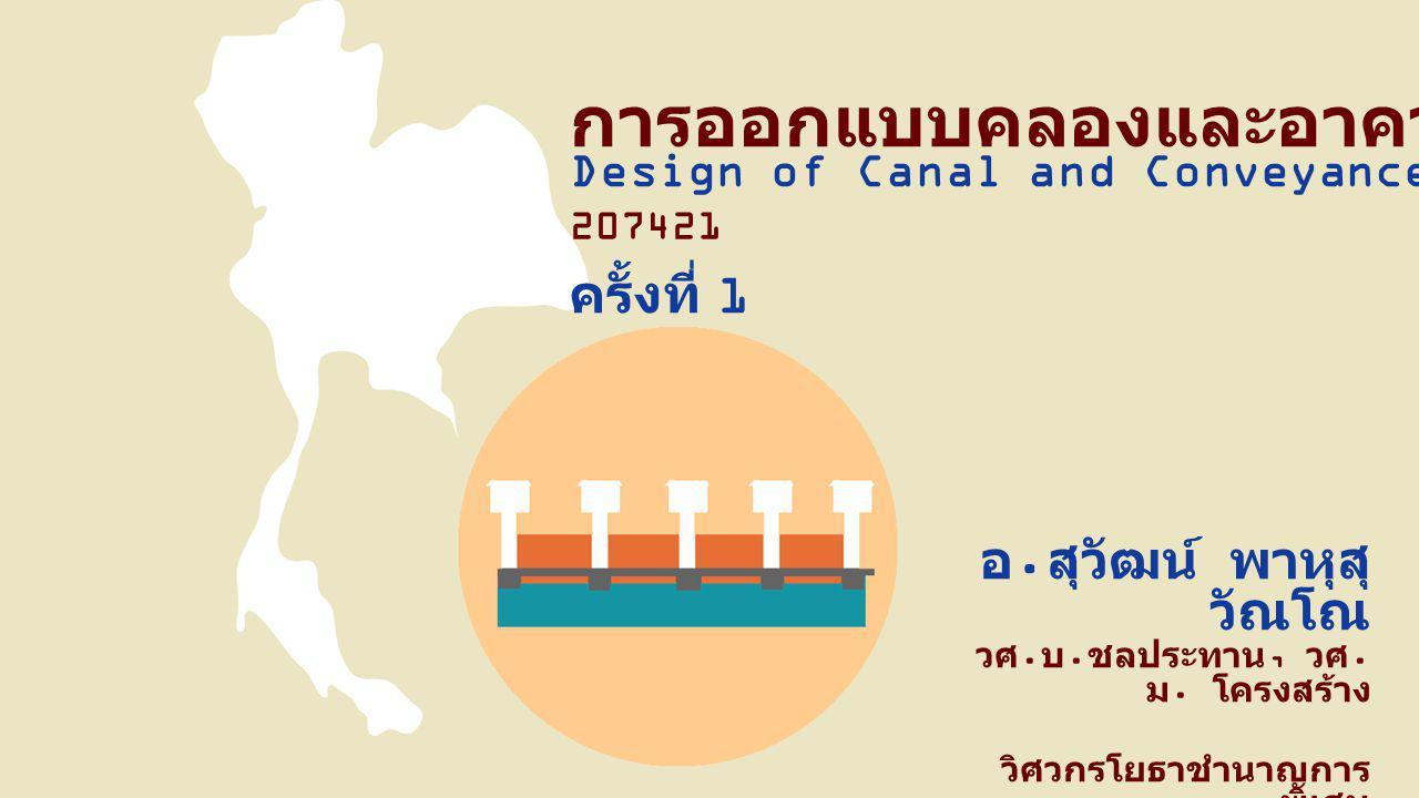 Design of Canal and Conveyance Structure การออกแบบคลองและอาคารส่งน้ำ ครั้งที่ 1 207421 อ. สุวัฒน์ พาหุสุ วัณโณ วศ. บ. ชลประทาน, วศ. ม. โครงสร้าง วิศวก